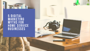 5 Digital Marketing Myths for Home Service Businesses